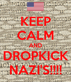 Poster: KEEP CALM AND DROPKICK NAZI'S!!!!