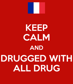 Poster: KEEP CALM AND DRUGGED WITH ALL DRUG