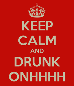 Poster: KEEP CALM AND DRUNK ONHHHH
