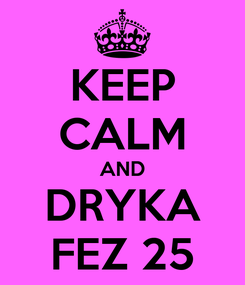 Poster: KEEP CALM AND DRYKA FEZ 25