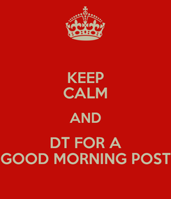 Poster: KEEP CALM AND DT FOR A GOOD MORNING POST