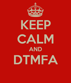 Poster: KEEP CALM AND DTMFA