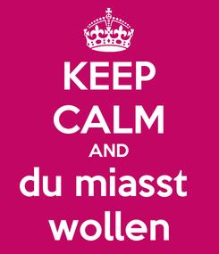 Poster: KEEP CALM AND du miasst  wollen