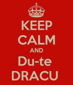 Poster: KEEP CALM AND Du-te  DRACU