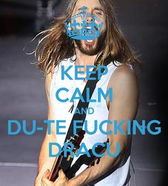 Poster: KEEP CALM AND DU-TE FUCKING DRACU