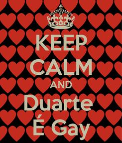 Poster: KEEP CALM AND Duarte  É Gay