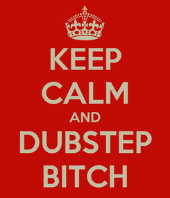 Poster: KEEP CALM AND DUBSTEP BITCH