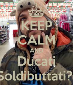 Poster: KEEP CALM AND Ducati Soldibuttati?