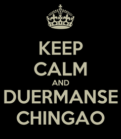 Poster: KEEP CALM AND DUERMANSE CHINGAO