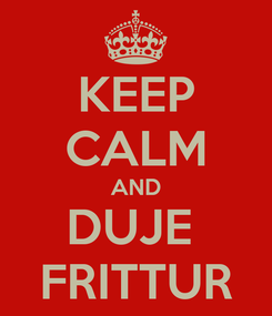 Poster: KEEP CALM AND DUJE  FRITTUR