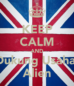 Poster: KEEP CALM AND Dukung Usaha  Alien