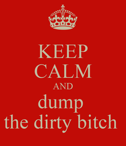Poster: KEEP CALM AND dump  the dirty bitch