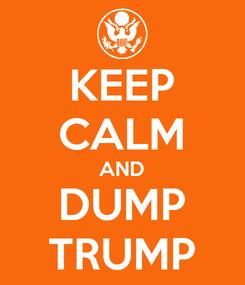 Poster: KEEP CALM AND DUMP TRUMP