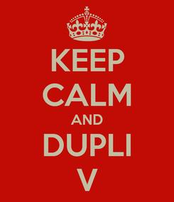 Poster: KEEP CALM AND DUPLI V
