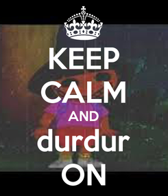 Poster: KEEP CALM AND durdur ON