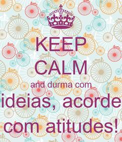 Poster: KEEP CALM and durma com ideias, acorde com atitudes!