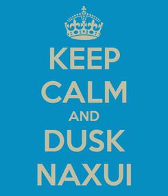 Poster: KEEP CALM AND DUSK NAXUI