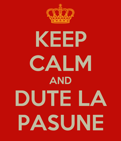 Poster: KEEP CALM AND DUTE LA PASUNE