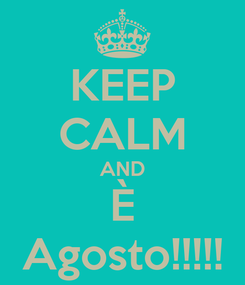 Poster: KEEP CALM AND È Agosto!!!!!