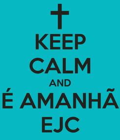 Poster: KEEP CALM AND É AMANHÃ EJC