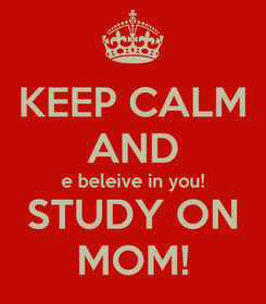 Poster: KEEP CALM AND e beleive in you! STUDY ON MOM!