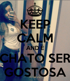 Poster: KEEP CALM AND É CHATO SER GOSTOSA