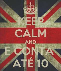 Poster: KEEP CALM AND E CONTA  ATÉ 10