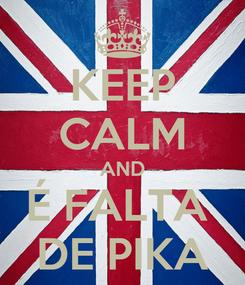 Poster: KEEP CALM AND É FALTA  DE PIKA