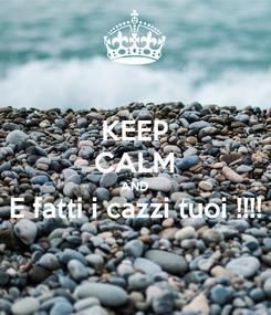 Poster: KEEP CALM AND E fatti i cazzi tuoi !!!!