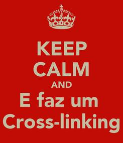 Poster: KEEP CALM AND E faz um  Cross-linking