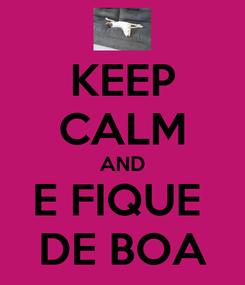 Poster: KEEP CALM AND E FIQUE  DE BOA