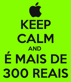 Poster: KEEP CALM AND  É MAIS DE 300 REAIS