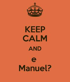 Poster: KEEP CALM AND e  Manuel?