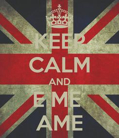 Poster: KEEP CALM AND E ME  AME