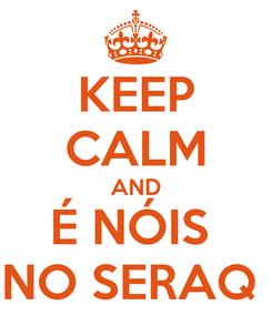 Poster: KEEP CALM AND É NÓIS  NO SERAQ