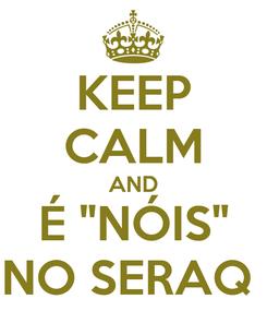 """Poster: KEEP CALM AND É """"NÓIS"""" NO SERAQ"""