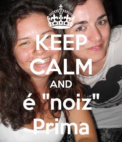 """Poster: KEEP CALM AND é """"noiz"""" Prima"""
