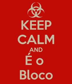 Poster: KEEP CALM AND É o  Bloco