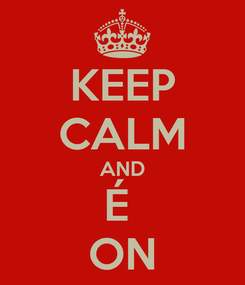 Poster: KEEP CALM AND É  ON