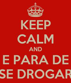 Poster: KEEP CALM AND E PARA DE SE DROGAR