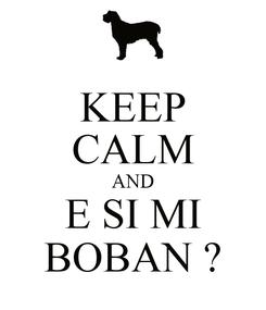 Poster: KEEP CALM AND E SI MI BOBAN ?