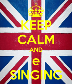 Poster: KEEP CALM AND e SINGING