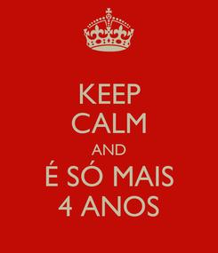 Poster: KEEP CALM AND É SÓ MAIS 4 ANOS