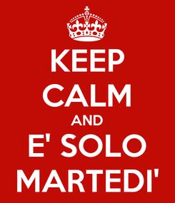 Poster: KEEP CALM AND E' SOLO MARTEDI'