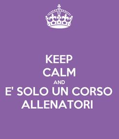 Poster: KEEP CALM AND E' SOLO UN CORSO ALLENATORI