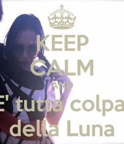Poster: KEEP CALM AND E' tutta colpa  della Luna