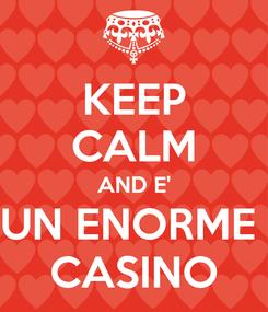 Poster: KEEP CALM AND E' UN ENORME  CASINO