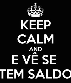 Poster: KEEP CALM AND E VÊ SE  TEM SALDO