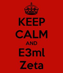 Poster: KEEP CALM AND E3ml Zeta