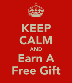Poster: KEEP CALM AND Earn A Free Gift